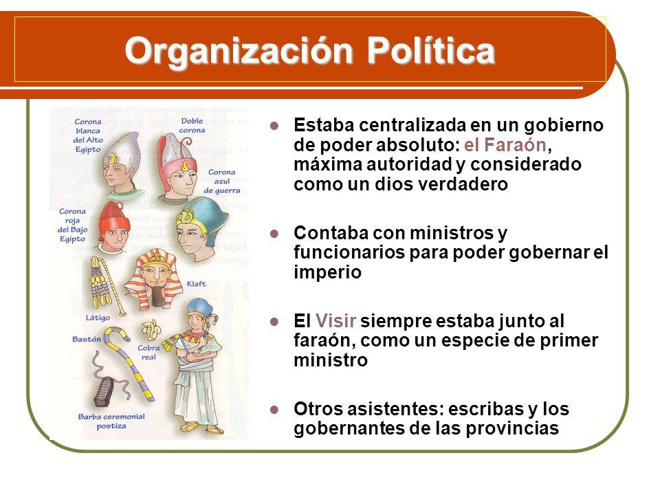 Organización Política Estaba centralizada en un gobierno de poder absoluto: el Faraón, máxima autoridad y considerado como un dios verdadero Contaba c