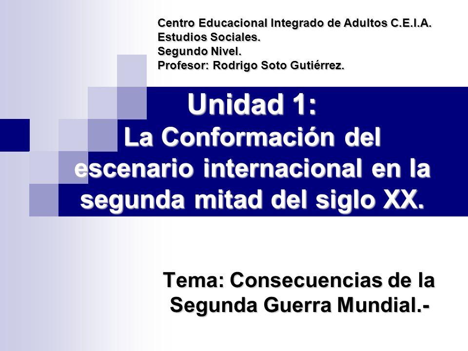 Unidad 1: La Conformación del escenario internacional en la segunda mitad del siglo XX. Tema: Consecuencias de la Segunda Guerra Mundial.- Centro Educ
