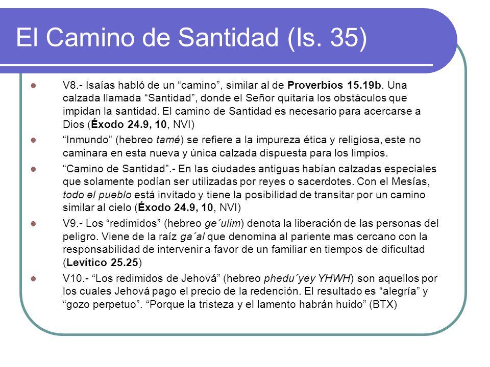 El Camino de Santidad (Is. 35) V8.- Isaías habló de un camino, similar al de Proverbios 15.19b. Una calzada llamada Santidad, donde el Señor quitaría