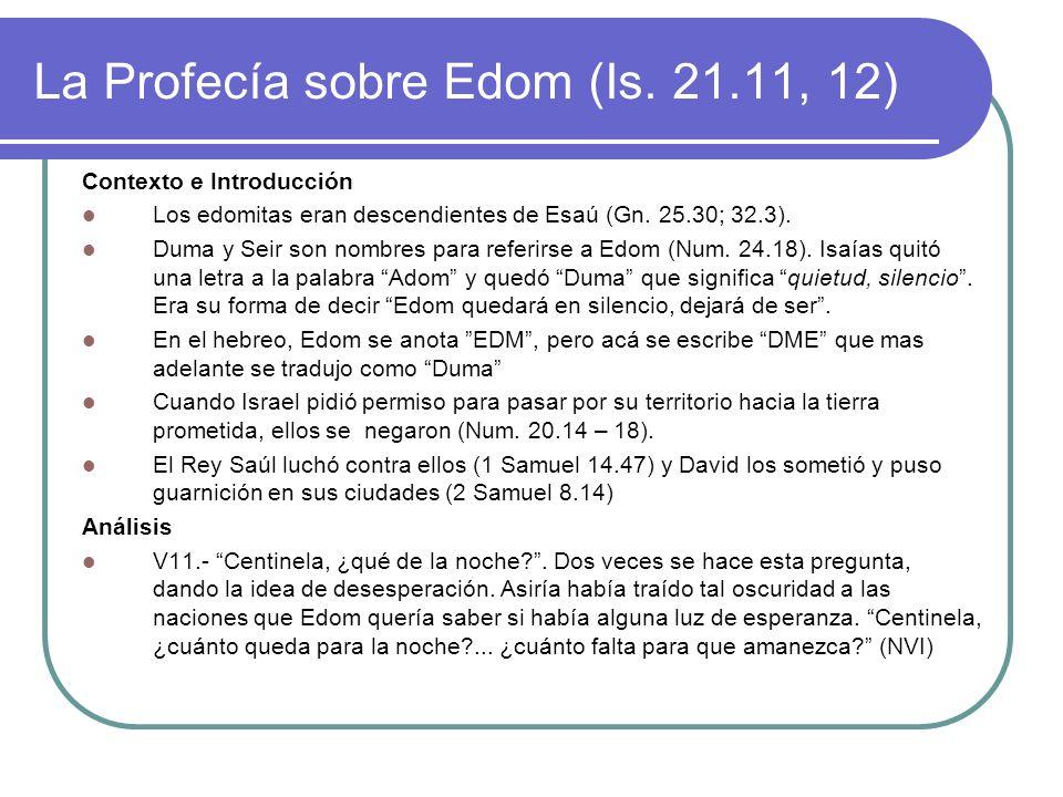 La Profecía sobre Edom (Is. 21.11, 12) Contexto e Introducción Los edomitas eran descendientes de Esaú (Gn. 25.30; 32.3). Duma y Seir son nombres para