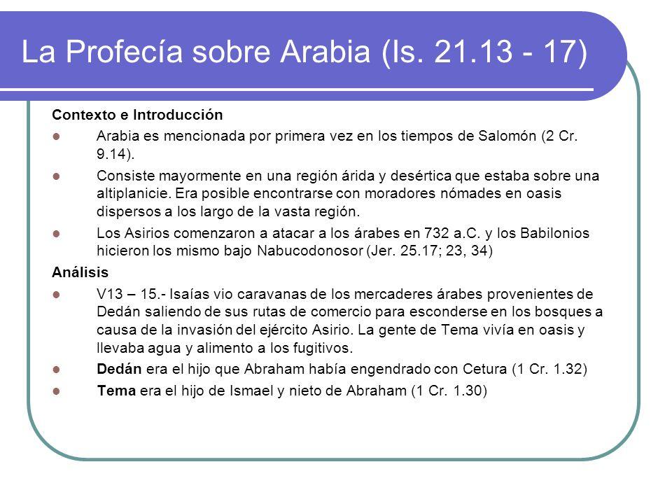 La Profecía sobre Arabia (Is. 21.13 - 17) Contexto e Introducción Arabia es mencionada por primera vez en los tiempos de Salomón (2 Cr. 9.14). Consist