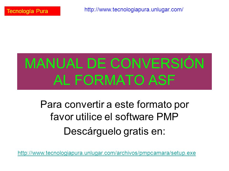 Tecnología Pura http://www.tecnologiapura.unlugar.com/ MANUAL DE CONVERSIÓN AL FORMATO ASF Para convertir a este formato por favor utilice el software PMP Descárguelo gratis en: http://www.tecnologiapura.unlugar.com/archivos/pmpcamara/setup.exe