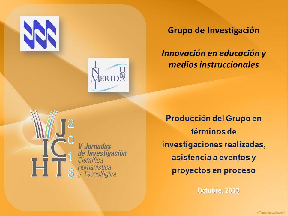 Grupo de Investigación Innovación en educación y medios instruccionales Octubre, 2013 Producción del Grupo en términos de investigaciones realizadas, asistencia a eventos y proyectos en proceso