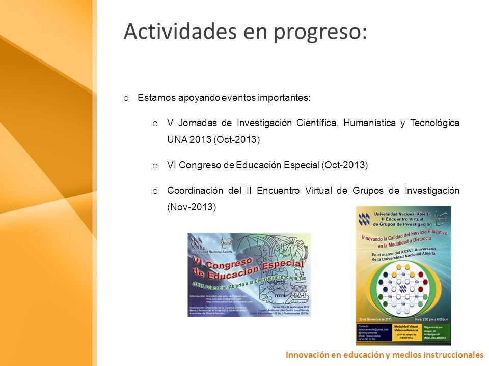 Actividades en progreso: o Estamos apoyando eventos importantes: o V Jornadas de Investigación Científica, Humanística y Tecnológica UNA 2013 (Oct-2013) o VI Congreso de Educación Especial (Oct-2013) o Coordinación del II Encuentro Virtual de Grupos de Investigación (Nov-2013) Innovación en educación y medios instruccionales