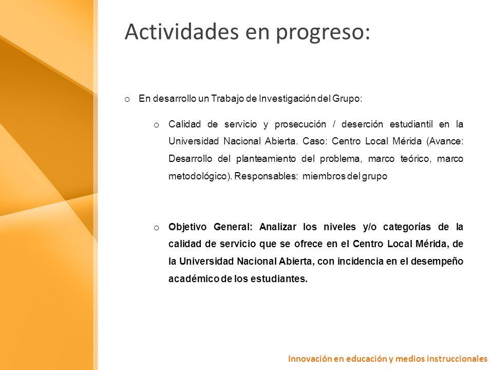 Actividades en progreso: o En desarrollo un Trabajo de Investigación del Grupo: o Calidad de servicio y prosecución / deserción estudiantil en la Universidad Nacional Abierta.