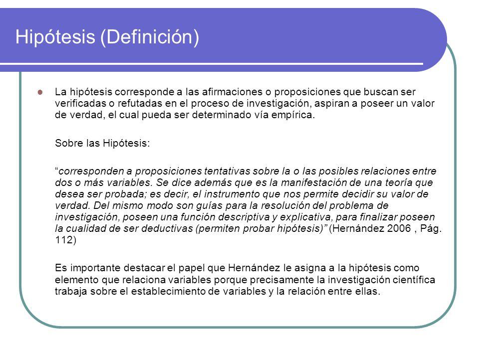 Hipótesis (Definición) La hipótesis corresponde a las afirmaciones o proposiciones que buscan ser verificadas o refutadas en el proceso de investigaci