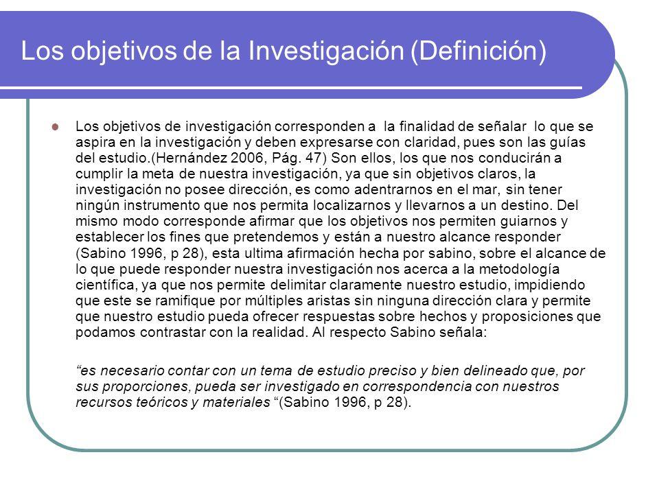 Los objetivos de la Investigación (Definición) Los objetivos de investigación corresponden a la finalidad de señalar lo que se aspira en la investigac