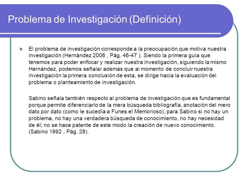 Problema de Investigación (Definición) El problema de investigación corresponde a la preocupación que motiva nuestra investigación (Hernández 2006, Pá