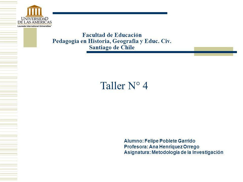 Taller N° 4 Facultad de Educación Pedagogía en Historia, Geografía y Educ. Civ. Santiago de Chile Alumno: Felipe Poblete Garrido Profesora: Ana Henríq