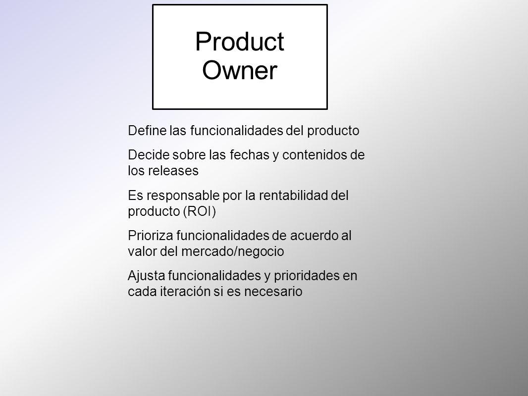 Product Owner Define las funcionalidades del producto Decide sobre las fechas y contenidos de los releases Es responsable por la rentabilidad del prod