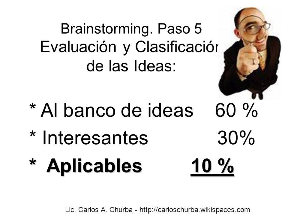Brainstorming. Paso 5 Evaluación y Clasificación de las Ideas: * Al banco de ideas 60 % * Interesantes 30% * Aplicables 10 % Lic. Carlos A. Churba - h