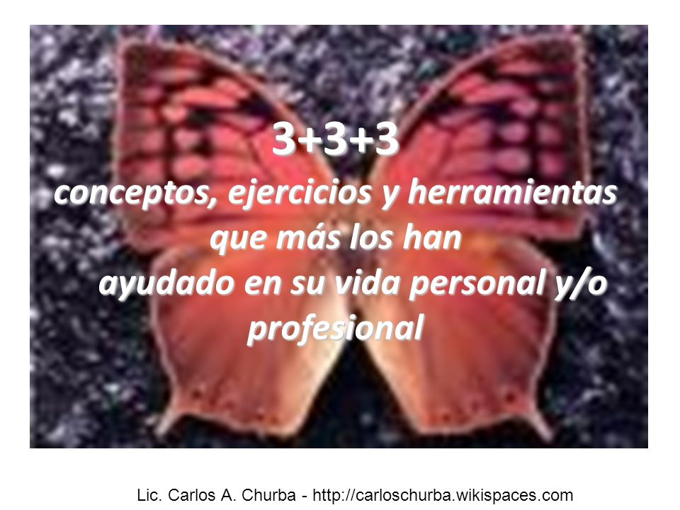3+3+3 conceptos, ejercicios y herramientas que más los han ayudado en su vida personal y/o profesional Lic. Carlos A. Churba - http://carloschurba.wik