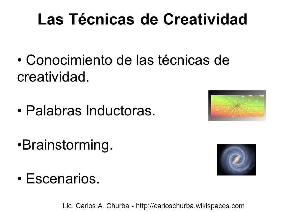 Las Técnicas de Creatividad Conocimiento de las técnicas de creatividad. Palabras Inductoras. Brainstorming. Escenarios. Lic. Carlos A. Churba - http: