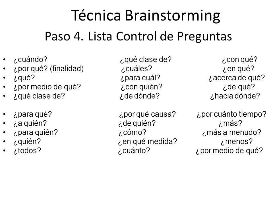 Técnica Brainstorming Paso 4. Lista Control de Preguntas ¿cuándo? ¿qué clase de? ¿con qué? ¿por qué? (finalidad) ¿cuáles? ¿en qué? ¿qué? ¿para cuál? ¿