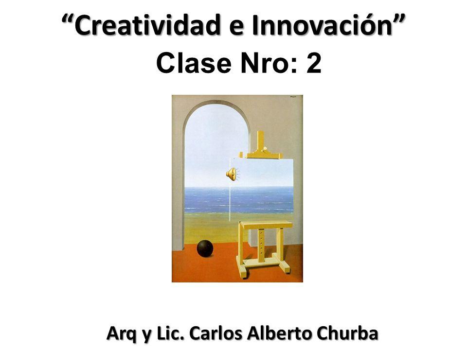 Creatividad e Innovación Arq y Lic. Carlos Alberto Churba Arq y Lic. Carlos Alberto Churba Clase Nro: 2