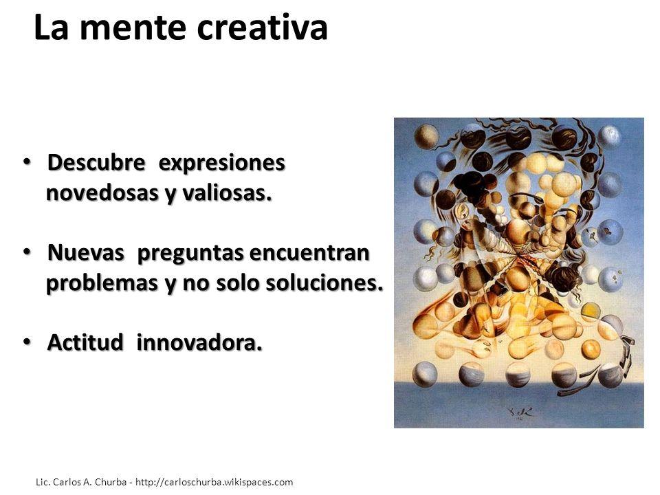 La mente creativa Descubre expresiones Descubre expresiones novedosas y valiosas. novedosas y valiosas. Nuevas preguntas encuentran Nuevas preguntas e