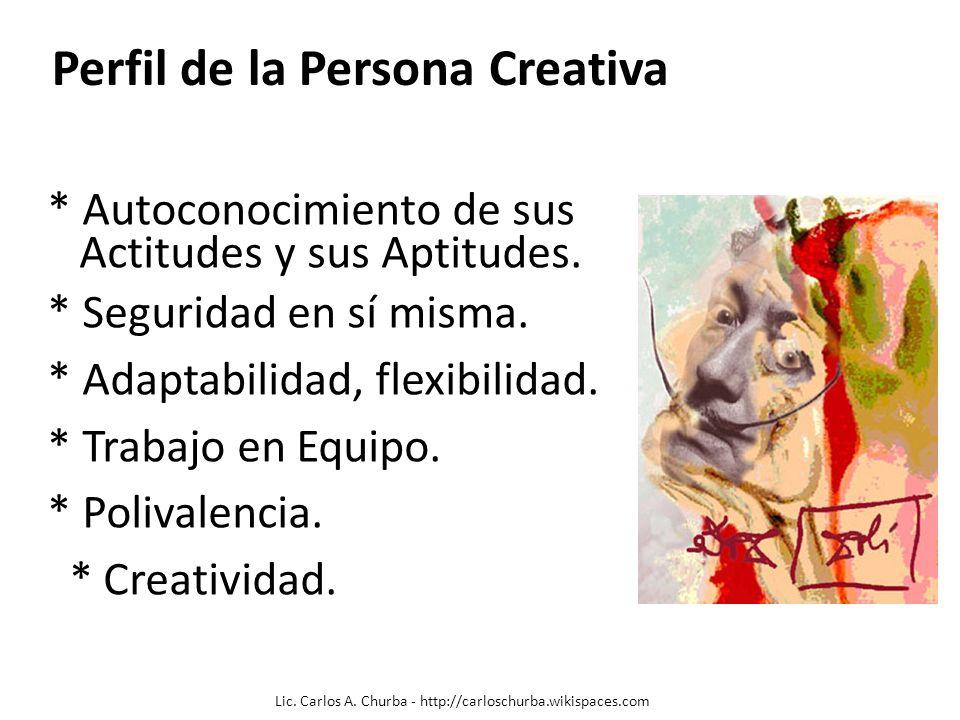 Perfil de la Persona Creativa * Autoconocimiento de sus Actitudes y sus Aptitudes. * Seguridad en sí misma. * Adaptabilidad, flexibilidad. * Trabajo e