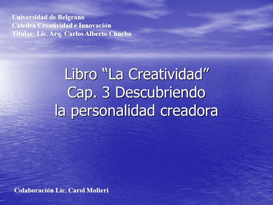 Libro La Creatividad Cap. 3 Descubriendo la personalidad creadora Universidad de Belgrano Cátedra Creatividad e Innovación Titular: Lic. Arq. Carlos A