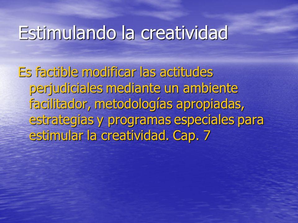Estimulando la creatividad Es factible modificar las actitudes perjudiciales mediante un ambiente facilitador, metodologías apropiadas, estrategias y