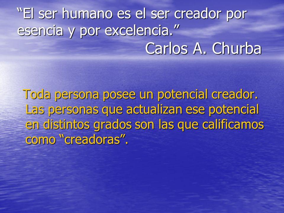 El ser humano es el ser creador por esencia y por excelencia. Carlos A. Churba Toda persona posee un potencial creador. Las personas que actualizan es