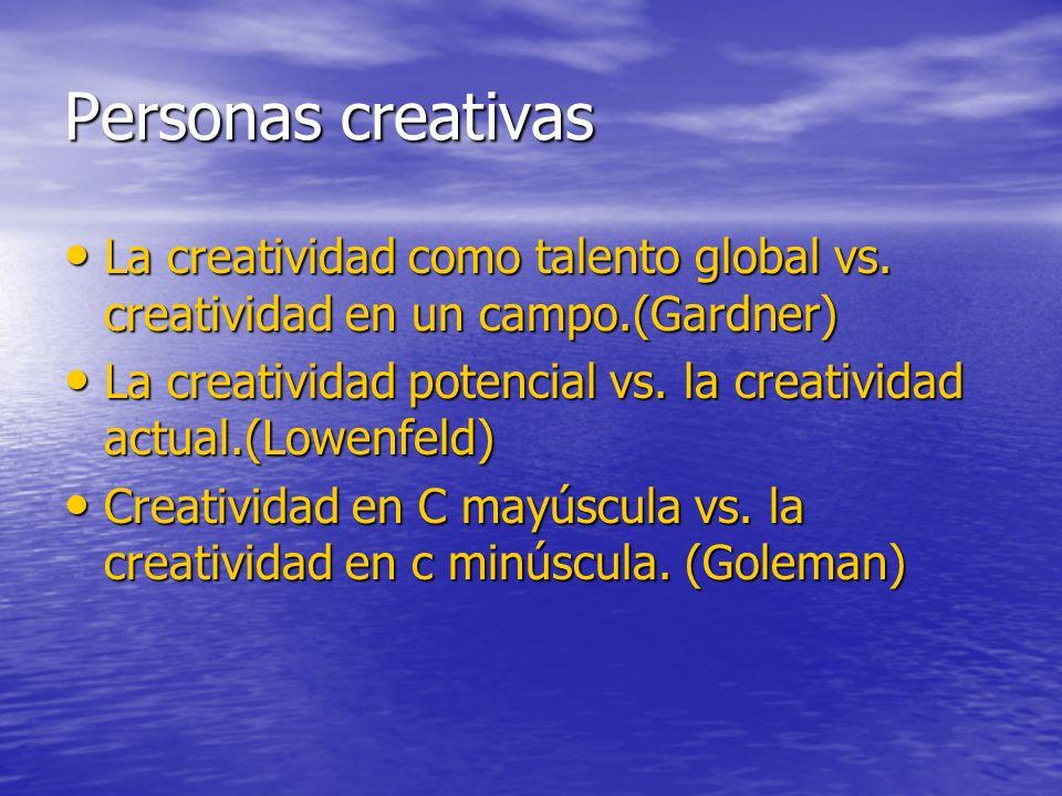 Personas creativas La creatividad como talento global vs. creatividad en un campo.(Gardner) La creatividad como talento global vs. creatividad en un c