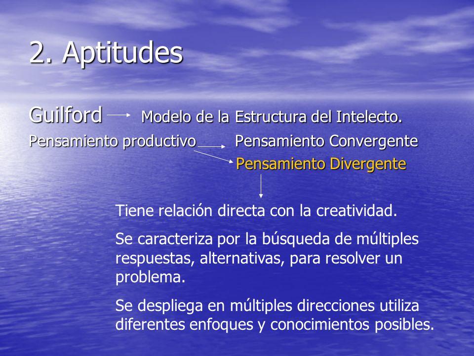 2. Aptitudes Guilford Modelo de la Estructura del Intelecto. Pensamiento productivo Pensamiento Convergente Pensamiento Divergente Pensamiento Diverge