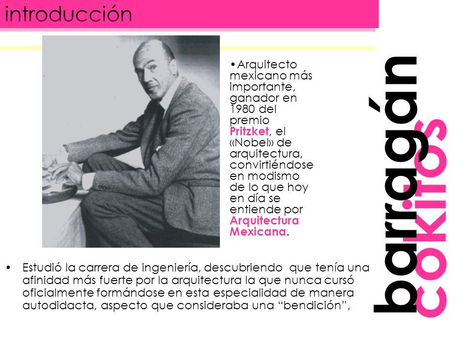 introducción cokitos Estudió la carrera de ingeniería, descubriendo que tenía una afinidad más fuerte por la arquitectura la que nunca cursó oficialmente formándose en esta especialidad de manera autodidacta, aspecto que consideraba una bendición, barragán Arquitecto mexicano más importante, ganador en 1980 del premio Pritzket, el «Nobel» de arquitectura, convirtiéndose en modismo de lo que hoy en día se entiende por Arquitectura Mexicana.