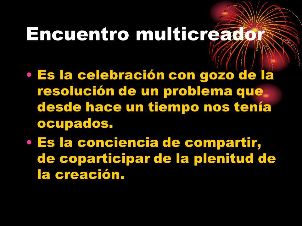 Encuentro multicreador Es la celebración con gozo de la resolución de un problema que desde hace un tiempo nos tenía ocupados. Es la conciencia de com