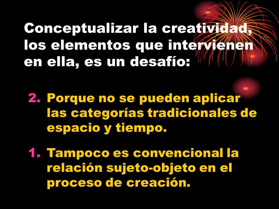 Conceptualizar la creatividad, los elementos que intervienen en ella, es un desafío: 2.Porque no se pueden aplicar las categorías tradicionales de esp
