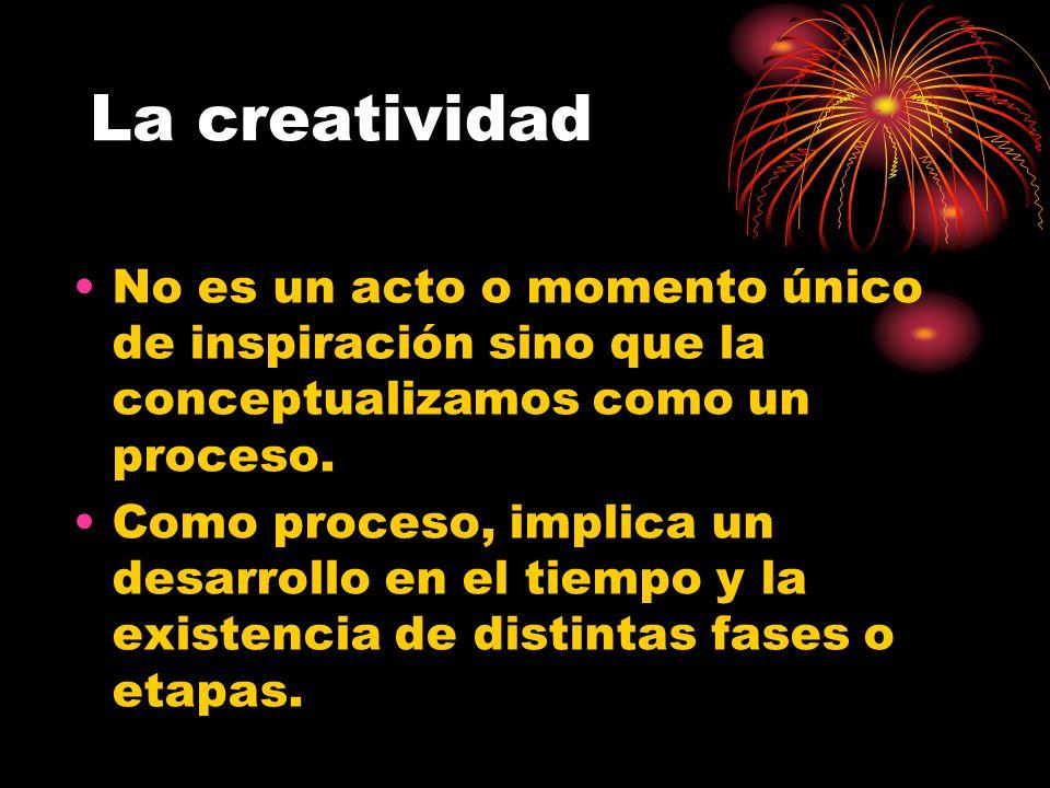 La creatividad No es un acto o momento único de inspiración sino que la conceptualizamos como un proceso. Como proceso, implica un desarrollo en el ti