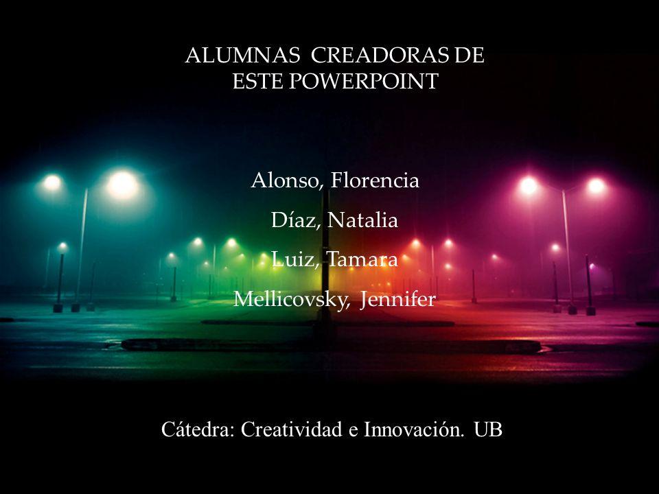 ALUMNAS CREADORAS DE ESTE POWERPOINT Alonso, Florencia Díaz, Natalia Luiz, Tamara Mellicovsky, Jennifer Cátedra: Creatividad e Innovación.