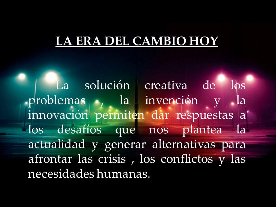 LA ERA DEL CAMBIO HOY La solución creativa de los problemas, la invención y la innovación permiten dar respuestas a los desafíos que nos plantea la actualidad y generar alternativas para afrontar las crisis, los conflictos y las necesidades humanas.