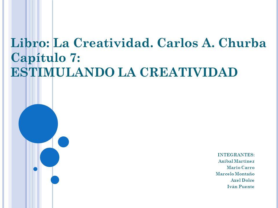 Libro: La Creatividad. Carlos A. Churba Capítulo 7: ESTIMULANDO LA CREATIVIDAD INTEGRANTES: Anibal Martinez Mario Carro Marcelo Montaño Axel Dolce Ivá