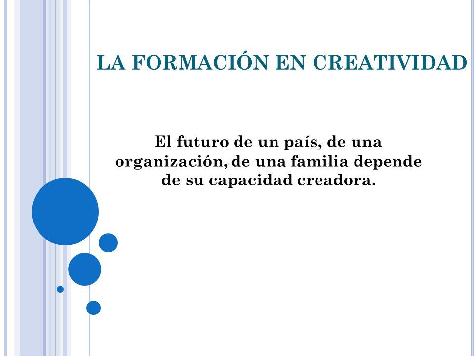 LA FORMACIÓN EN CREATIVIDAD El futuro de un país, de una organización, de una familia depende de su capacidad creadora.
