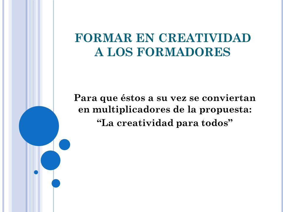 FORMAR EN CREATIVIDAD A LOS FORMADORES Para que éstos a su vez se conviertan en multiplicadores de la propuesta: La creatividad para todos