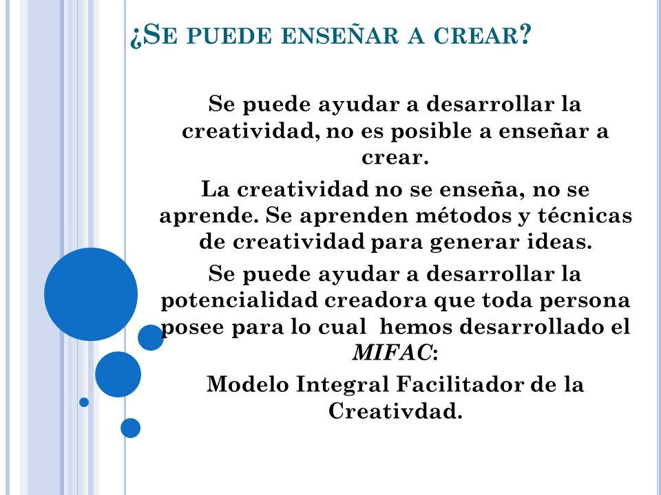 ¿S E PUEDE ENSEÑAR A CREAR ? Se puede ayudar a desarrollar la creatividad, no es posible a enseñar a crear. La creatividad no se enseña, no se aprende