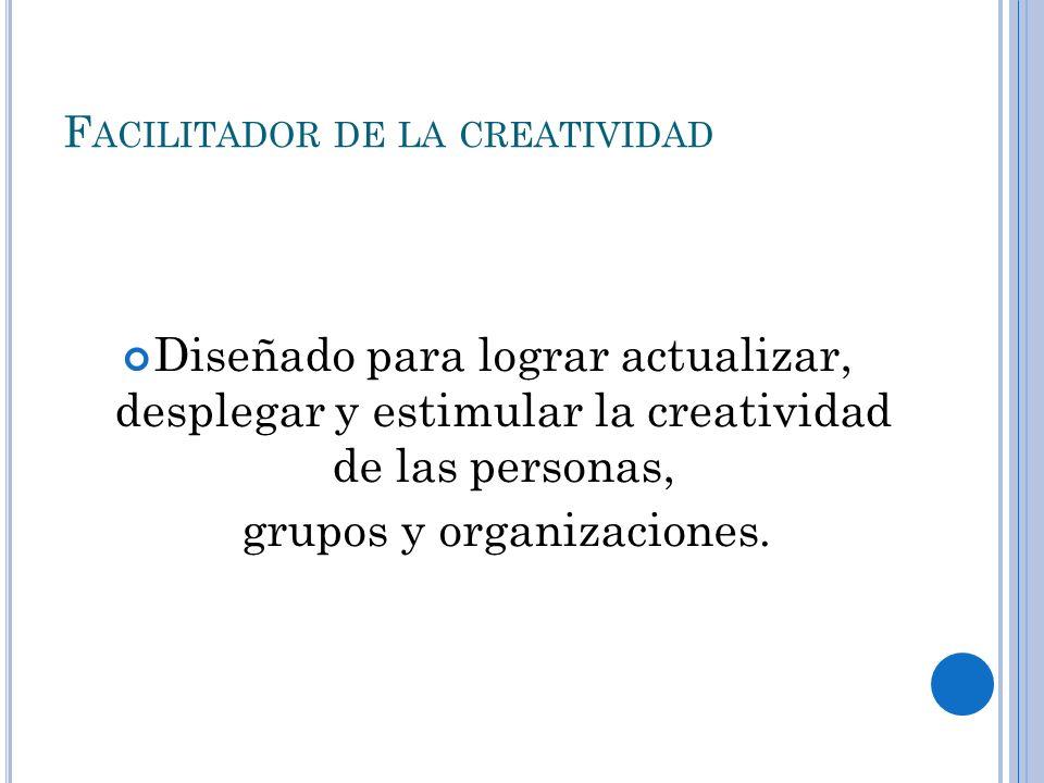 F ACILITADOR DE LA CREATIVIDAD Diseñado para lograr actualizar, desplegar y estimular la creatividad de las personas, grupos y organizaciones.