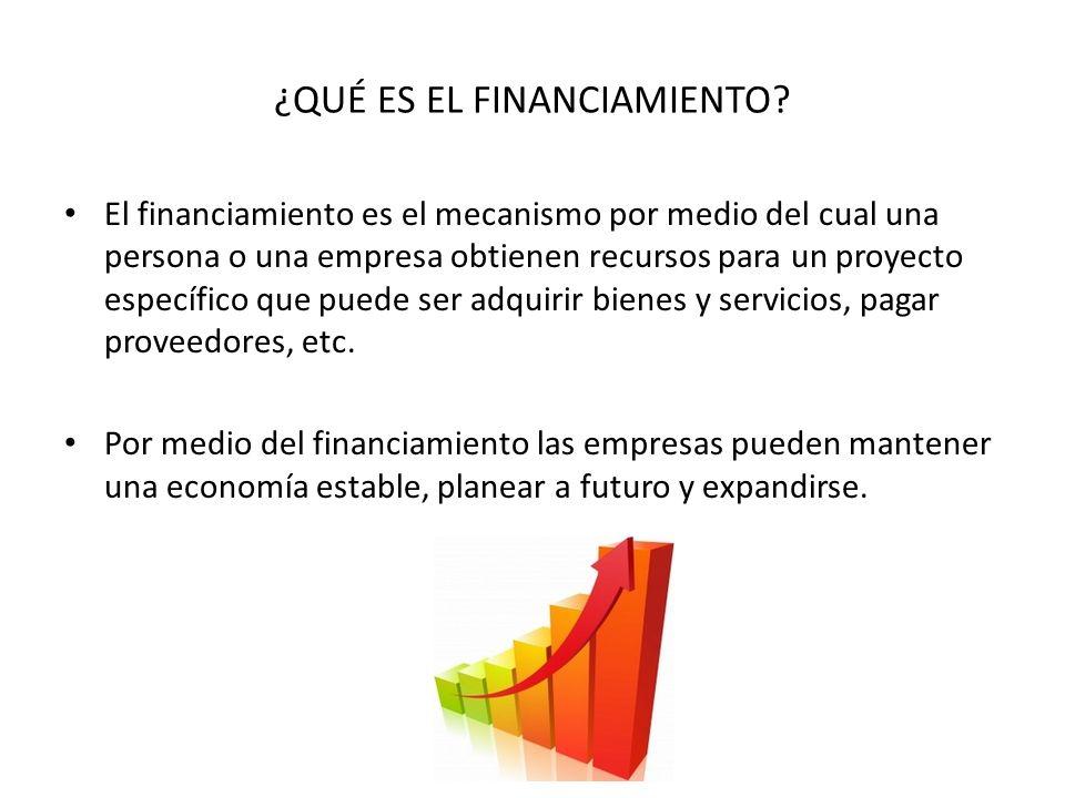 ¿QUÉ ES EL FINANCIAMIENTO? El financiamiento es el mecanismo por medio del cual una persona o una empresa obtienen recursos para un proyecto específic