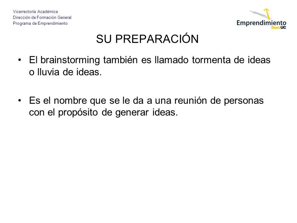 Vicerrectoría Académica Dirección de Formación General Programa de Emprendimiento SU PREPARACIÓN Los objetivos del braninstorming son: –Ayudar a pensar más rápido.