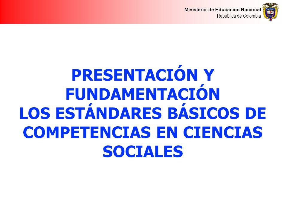 Ministerio de Educación Nacional República de Colombia PRESENTACIÓN Y FUNDAMENTACIÓN LOS ESTÁNDARES BÁSICOS DE COMPETENCIAS EN CIENCIAS SOCIALES