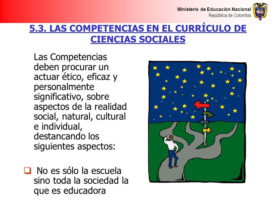 Ministerio de Educación Nacional República de Colombia 5.3. LAS COMPETENCIAS EN EL CURRÍCULO DE CIENCIAS SOCIALES Las Competencias deben procurar un a
