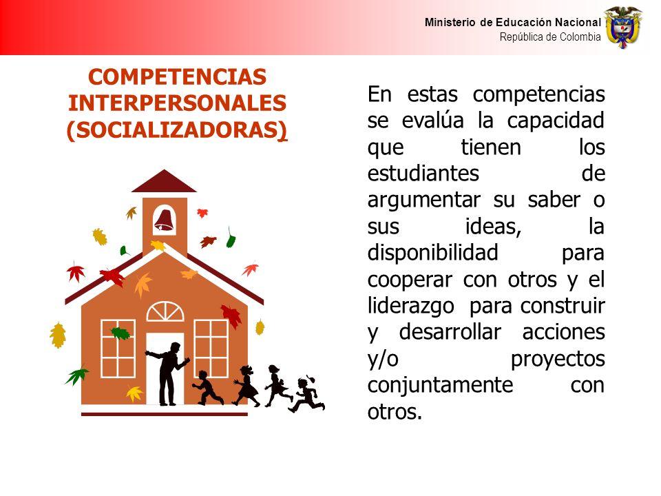 Ministerio de Educación Nacional República de Colombia COMPETENCIAS INTERPERSONALES (SOCIALIZADORAS) En estas competencias se evalúa la capacidad que