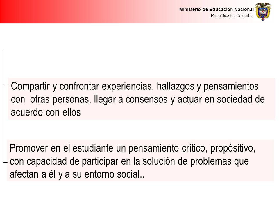 Ministerio de Educación Nacional República de Colombia Compartir y confrontar experiencias, hallazgos y pensamientos con otras personas, llegar a cons