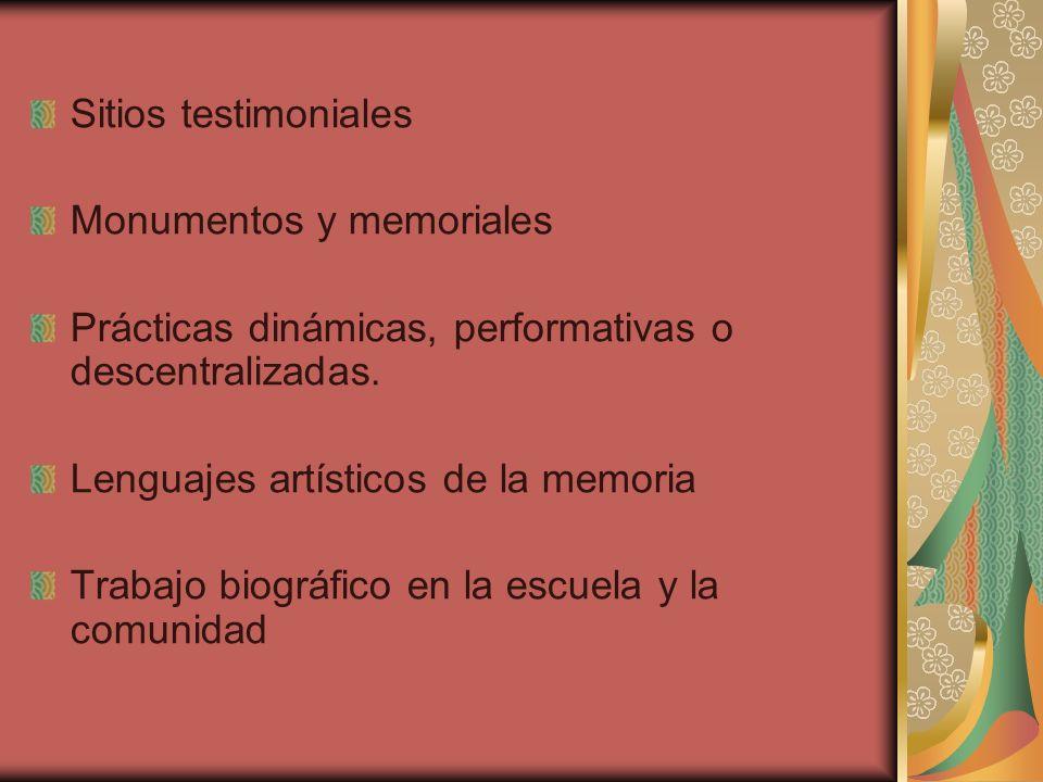 Sitios testimoniales Monumentos y memoriales Prácticas dinámicas, performativas o descentralizadas. Lenguajes artísticos de la memoria Trabajo biográf