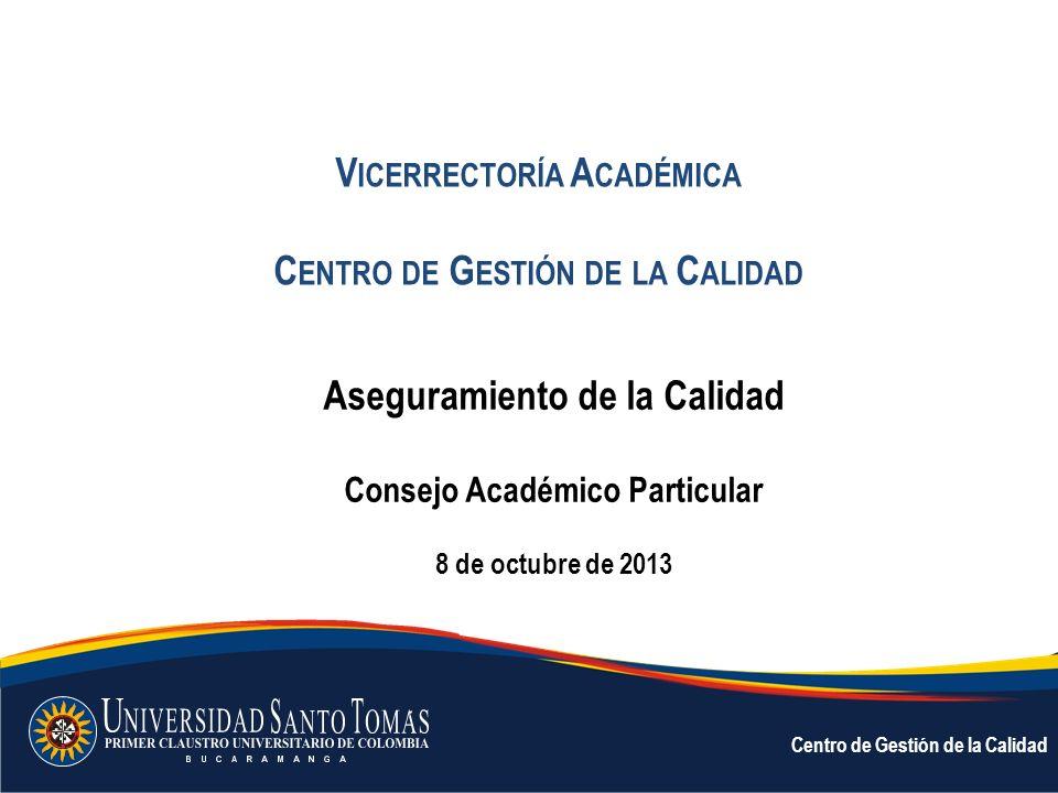 V ICERRECTORÍA A CADÉMICA C ENTRO DE G ESTIÓN DE LA C ALIDAD Aseguramiento de la Calidad Consejo Académico Particular 8 de octubre de 2013 Centro de G