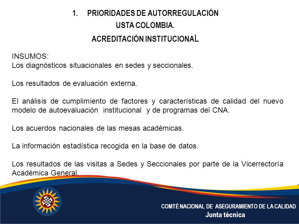 COMTÉ NACIONAL DE ASEGURAMIENTO DE LA CALIDAD Junta técnica 1.PRIORIDADES DE AUTORREGULACIÓN USTA COLOMBIA. ACREDITACIÓN INSTITUCIONA L INSUMOS: Los d