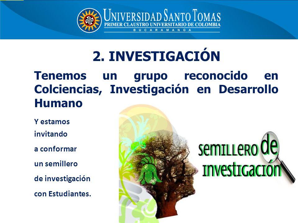 2. INVESTIGACIÓN Tenemos un grupo reconocido en Colciencias, Investigación en Desarrollo Humano Y estamos invitando a conformar un semillero de invest
