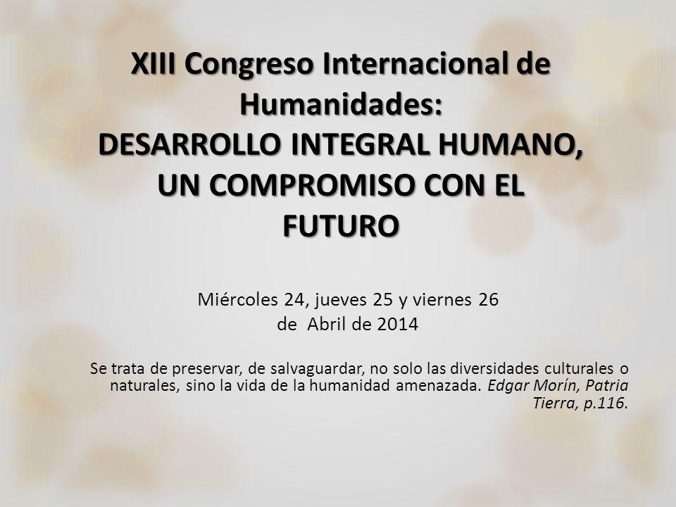 XIII Congreso Internacional de Humanidades: DESARROLLO INTEGRAL HUMANO, UN COMPROMISO CON EL FUTURO Miércoles 24, jueves 25 y viernes 26 de Abril de 2
