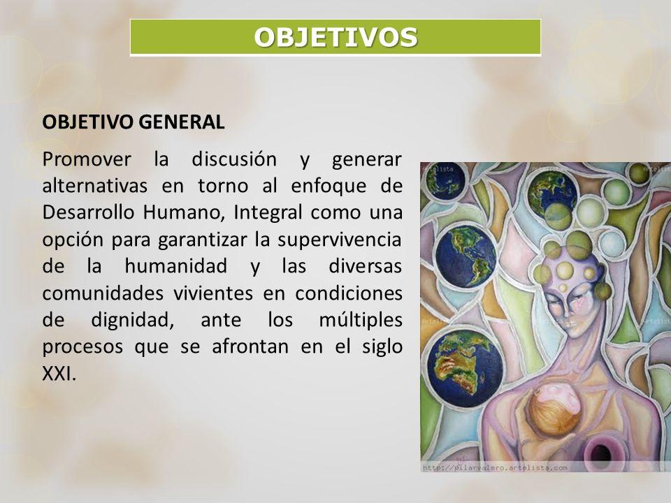 OBJETIVOS OBJETIVO GENERAL Promover la discusión y generar alternativas en torno al enfoque de Desarrollo Humano, Integral como una opción para garant