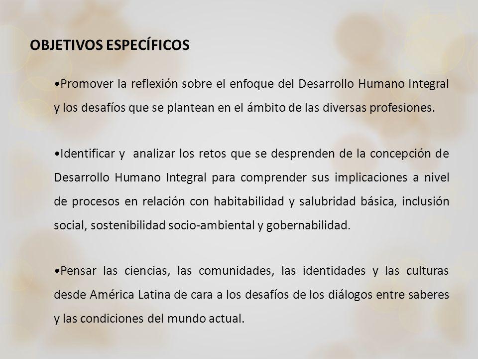 OBJETIVOS ESPECÍFICOS Promover la reflexión sobre el enfoque del Desarrollo Humano Integral y los desafíos que se plantean en el ámbito de las diversa